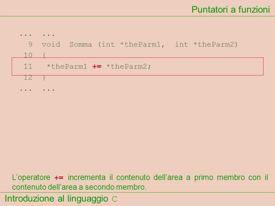 Introduzione al linguaggio C...... 9 void Somma (int *theParm1, int *theParm2) 10 { 11 *theParm1 += *theParm2; 12 }...... Puntatori a funzioni Loperat