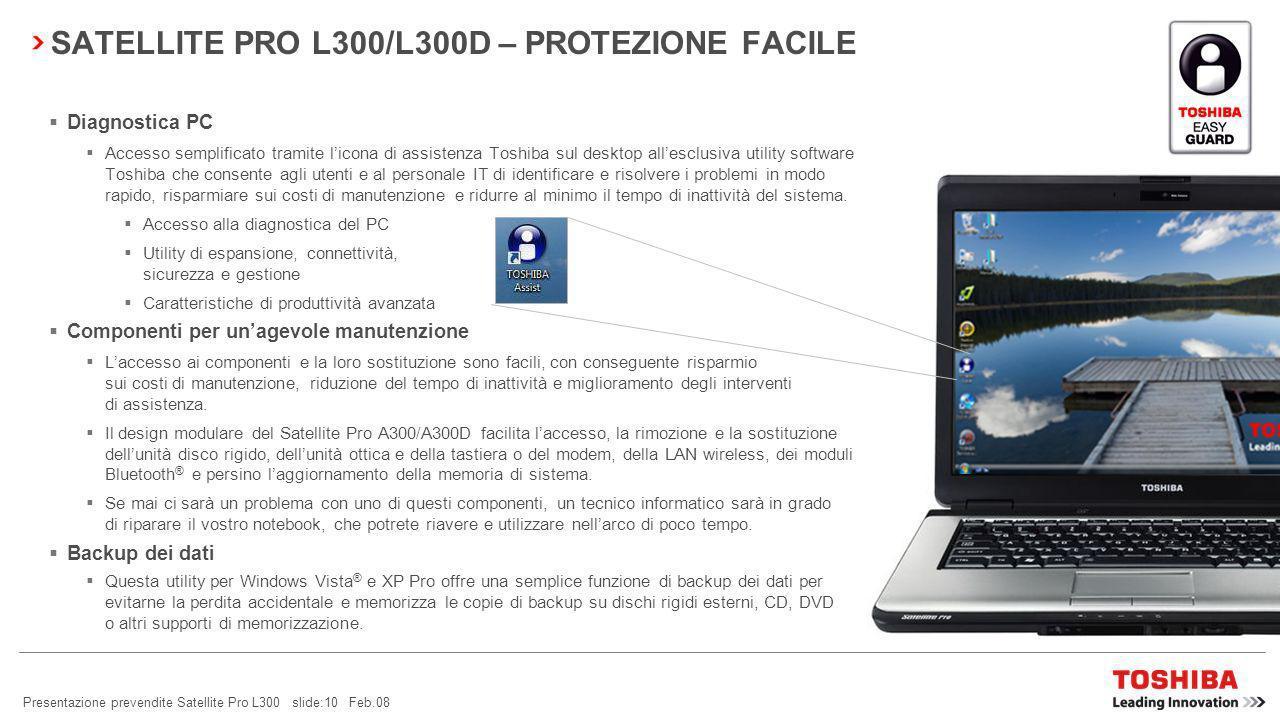 Presentazione prevendite Satellite Pro L300 slide:9 Feb.08 SATELLITE PRO L300/L300D – SICUREZZA FACILE * solo su alcuni modelli Password Utility Per una maggiore sicurezza, questa utility Toshiba consente agli amministratori di sistema di impostare le password di avvio e accesso HDD.