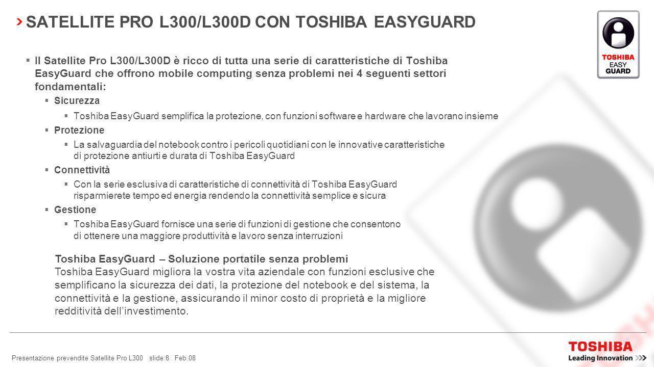 Presentazione prevendite Satellite Pro L300 slide:7 Feb.08 SATELLITE PRO L300/L300D – LEADER DELLINNOVAZIONE TOSHIBA EASYGUARD TECNOLOGIA LEADERIL MIGLIOR DESIGN