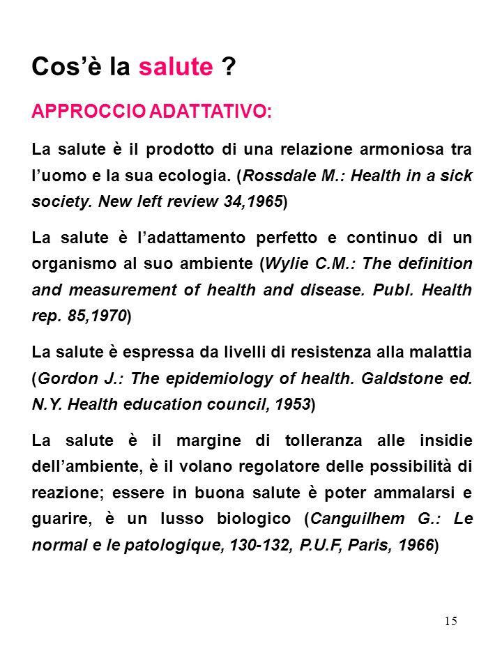 15 Cosè la salute ? APPROCCIO ADATTATIVO: La salute è il prodotto di una relazione armoniosa tra luomo e la sua ecologia. (Rossdale M.: Health in a si