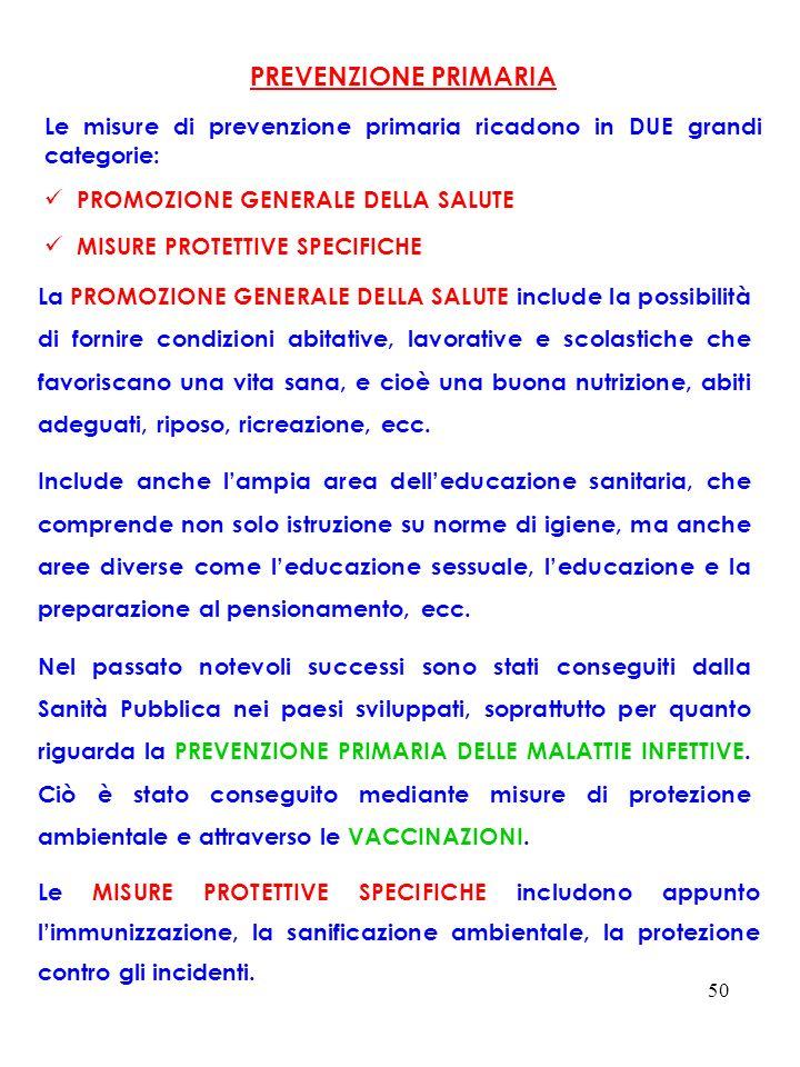 50 PREVENZIONE PRIMARIA Le misure di prevenzione primaria ricadono in DUE grandi categorie: PROMOZIONE GENERALE DELLA SALUTE MISURE PROTETTIVE SPECIFI