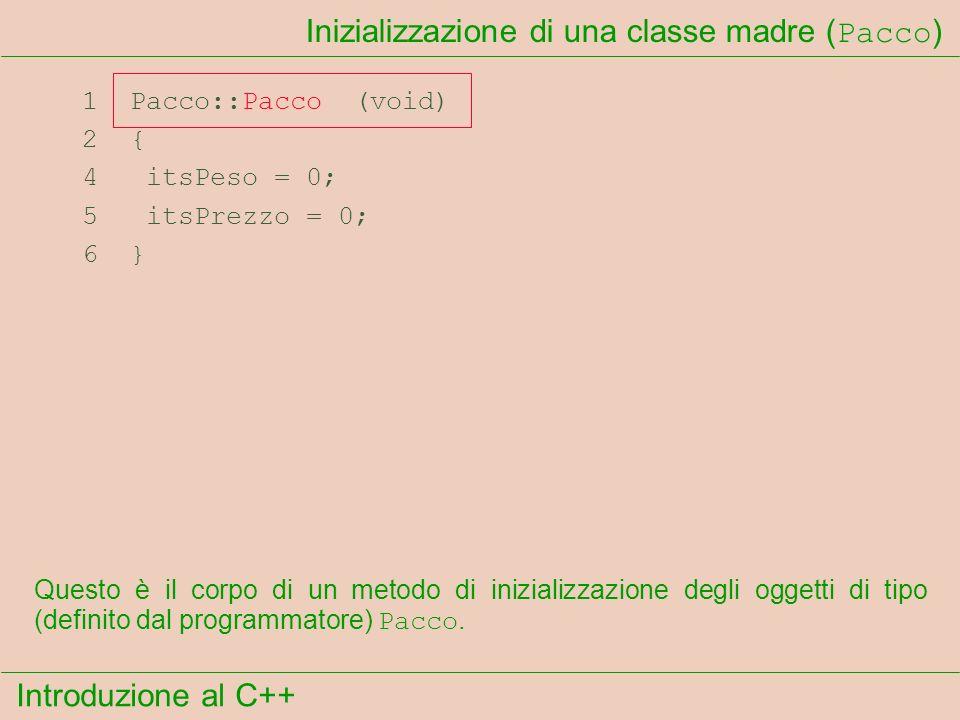 Introduzione al C++ Inizializzazione di una classe madre ( Pacco ) 1 Pacco::Pacco (void) 2 { 4 itsPeso = 0; 5 itsPrezzo = 0; 6 } Questo è il corpo di un metodo di inizializzazione degli oggetti di tipo (definito dal programmatore) Pacco.