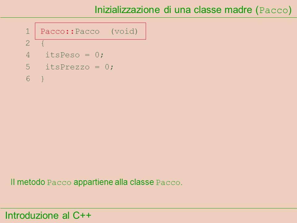 Introduzione al C++ Inizializzazione di una classe madre ( Pacco ) 1 Pacco::Pacco (void) 2 { 4 itsPeso = 0; 5 itsPrezzo = 0; 6 } Il metodo Pacco appartiene alla classe Pacco.