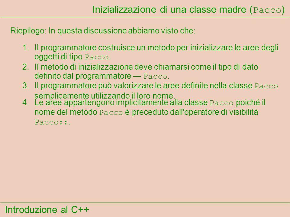 Introduzione al C++ Inizializzazione di una classe madre ( Pacco ) Riepilogo: In questa discussione abbiamo visto che: 1.Il programmatore costruisce un metodo per inizializzare le aree degli oggetti di tipo Pacco.