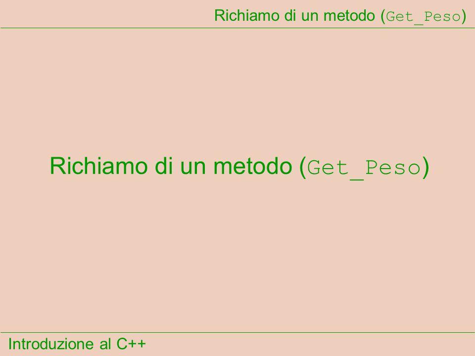 Introduzione al C++ Richiamo di un metodo ( Get_Peso )