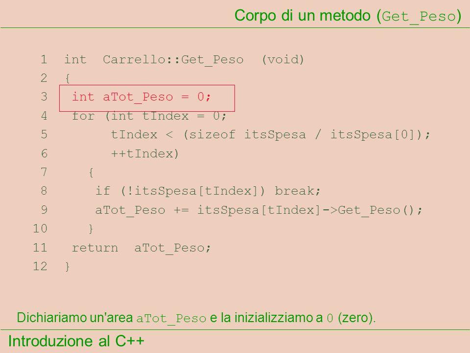 Introduzione al C++ Corpo di un metodo ( Get_Peso ) 1 int Carrello::Get_Peso (void) 2 { 3 int aTot_Peso = 0; 4 for (int tIndex = 0; 5 tIndex < (sizeof itsSpesa / itsSpesa[0]); 6 ++tIndex) 7 { 8 if (!itsSpesa[tIndex]) break; 9 aTot_Peso += itsSpesa[tIndex]->Get_Peso(); 10 } 11 return aTot_Peso; 12 } Dichiariamo un area aTot_Peso e la inizializziamo a 0 (zero).