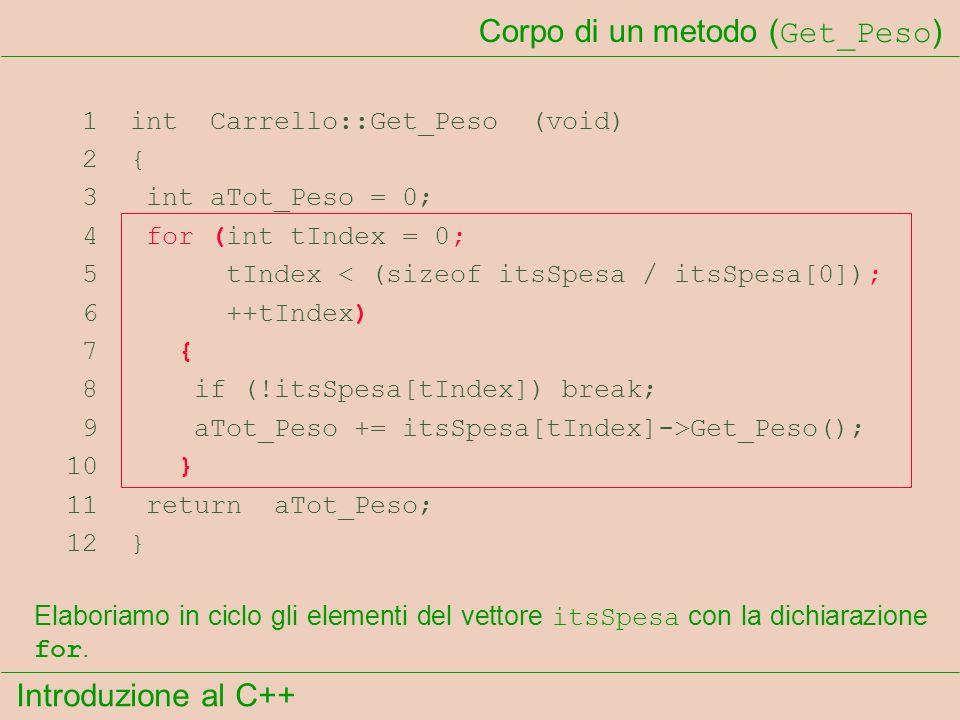 Introduzione al C++ Corpo di un metodo ( Get_Peso ) 1 int Carrello::Get_Peso (void) 2 { 3 int aTot_Peso = 0; 4 for (int tIndex = 0; 5 tIndex < (sizeof itsSpesa / itsSpesa[0]); 6 ++tIndex) 7 { 8 if (!itsSpesa[tIndex]) break; 9 aTot_Peso += itsSpesa[tIndex]->Get_Peso(); 10 } 11 return aTot_Peso; 12 } Elaboriamo in ciclo gli elementi del vettore itsSpesa con la dichiarazione for.