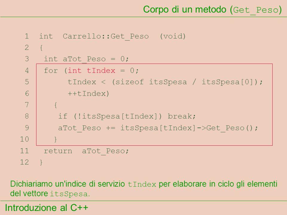 Introduzione al C++ Corpo di un metodo ( Get_Peso ) 1 int Carrello::Get_Peso (void) 2 { 3 int aTot_Peso = 0; 4 for (int tIndex = 0; 5 tIndex < (sizeof itsSpesa / itsSpesa[0]); 6 ++tIndex) 7 { 8 if (!itsSpesa[tIndex]) break; 9 aTot_Peso += itsSpesa[tIndex]->Get_Peso(); 10 } 11 return aTot_Peso; 12 } Dichiariamo un indice di servizio tIndex per elaborare in ciclo gli elementi del vettore itsSpesa.