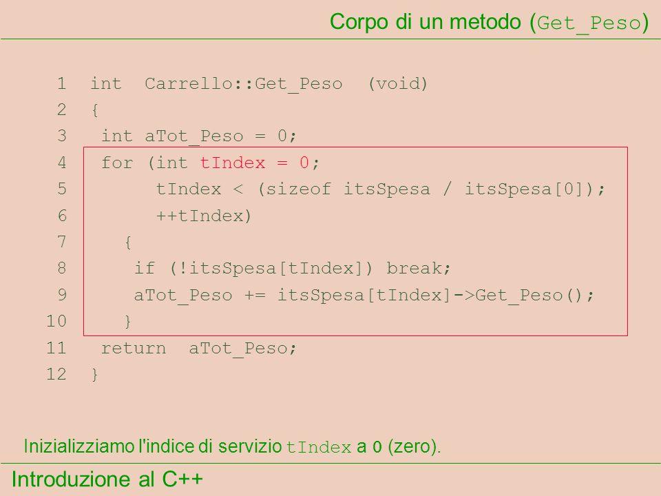 Introduzione al C++ Corpo di un metodo ( Get_Peso ) 1 int Carrello::Get_Peso (void) 2 { 3 int aTot_Peso = 0; 4 for (int tIndex = 0; 5 tIndex < (sizeof itsSpesa / itsSpesa[0]); 6 ++tIndex) 7 { 8 if (!itsSpesa[tIndex]) break; 9 aTot_Peso += itsSpesa[tIndex]->Get_Peso(); 10 } 11 return aTot_Peso; 12 } Inizializziamo l indice di servizio tIndex a 0 (zero).