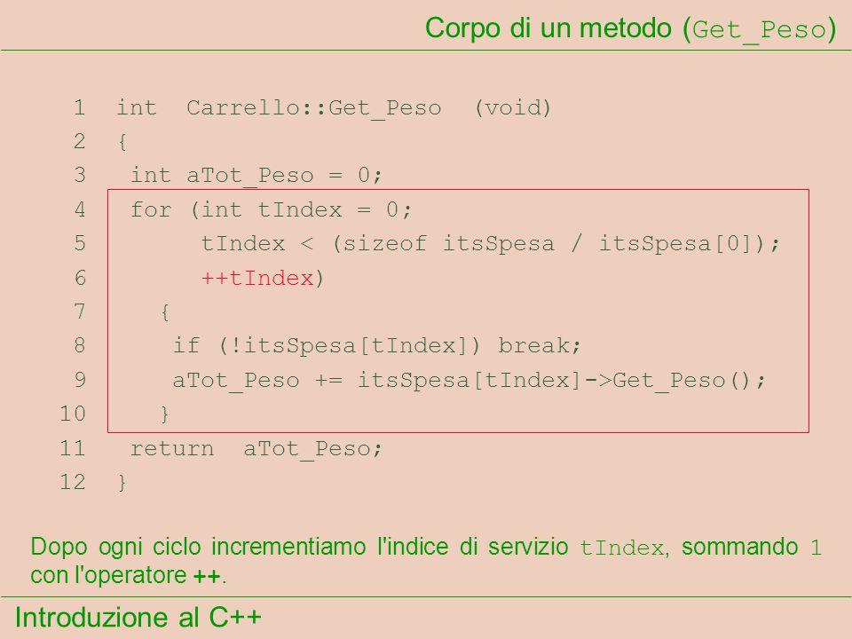 Introduzione al C++ Corpo di un metodo ( Get_Peso ) 1 int Carrello::Get_Peso (void) 2 { 3 int aTot_Peso = 0; 4 for (int tIndex = 0; 5 tIndex < (sizeof itsSpesa / itsSpesa[0]); 6 ++tIndex) 7 { 8 if (!itsSpesa[tIndex]) break; 9 aTot_Peso += itsSpesa[tIndex]->Get_Peso(); 10 } 11 return aTot_Peso; 12 } Dopo ogni ciclo incrementiamo l indice di servizio tIndex, sommando 1 con l operatore ++.