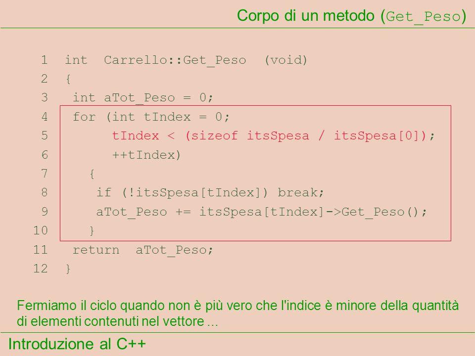 Introduzione al C++ Corpo di un metodo ( Get_Peso ) 1 int Carrello::Get_Peso (void) 2 { 3 int aTot_Peso = 0; 4 for (int tIndex = 0; 5 tIndex < (sizeof itsSpesa / itsSpesa[0]); 6 ++tIndex) 7 { 8 if (!itsSpesa[tIndex]) break; 9 aTot_Peso += itsSpesa[tIndex]->Get_Peso(); 10 } 11 return aTot_Peso; 12 } Fermiamo il ciclo quando non è più vero che l indice è minore della quantità di elementi contenuti nel vettore...