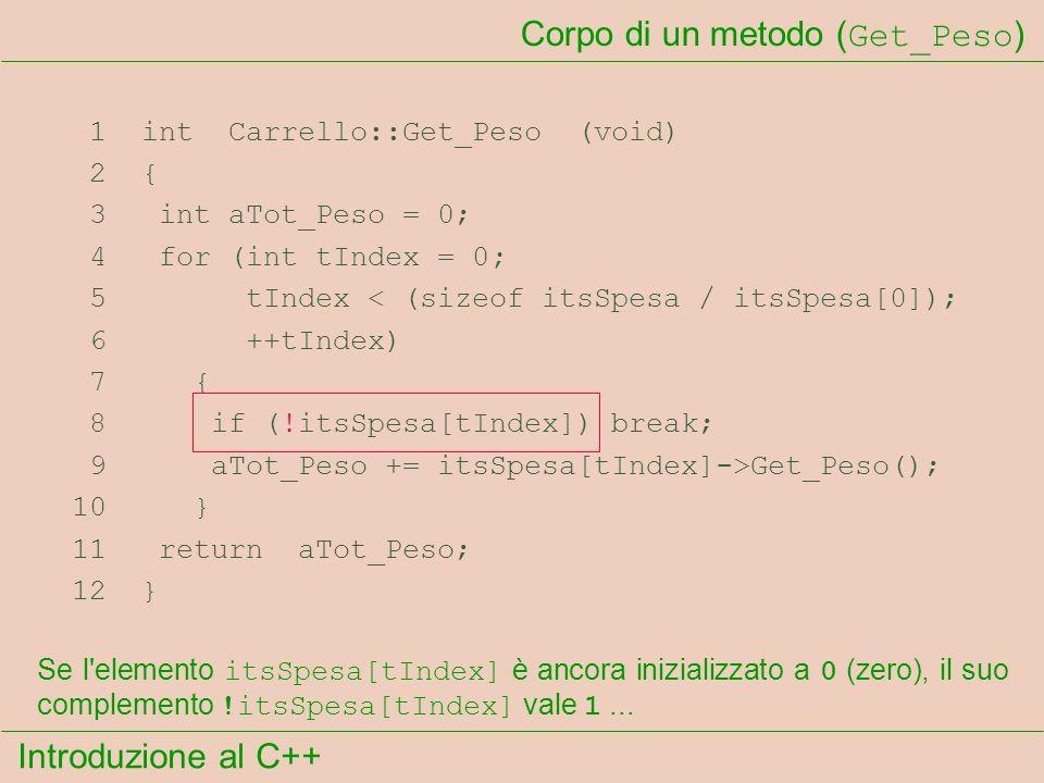 Introduzione al C++ Corpo di un metodo ( Get_Peso ) 1 int Carrello::Get_Peso (void) 2 { 3 int aTot_Peso = 0; 4 for (int tIndex = 0; 5 tIndex < (sizeof itsSpesa / itsSpesa[0]); 6 ++tIndex) 7 { 8 if (!itsSpesa[tIndex]) break; 9 aTot_Peso += itsSpesa[tIndex]->Get_Peso(); 10 } 11 return aTot_Peso; 12 } Se l elemento itsSpesa[tIndex] è ancora inizializzato a 0 (zero), il suo complemento !itsSpesa[tIndex] vale 1...
