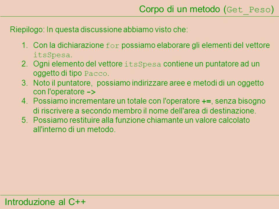 Introduzione al C++ Corpo di un metodo ( Get_Peso ) Riepilogo: In questa discussione abbiamo visto che: 1.Con la dichiarazione for possiamo elaborare gli elementi del vettore itsSpesa.