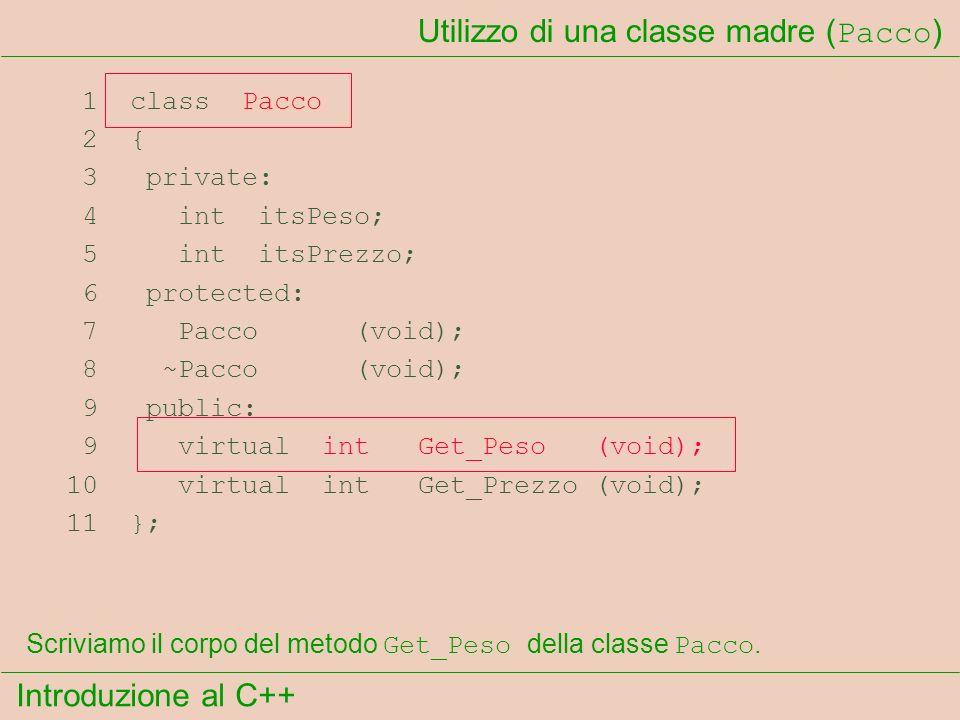 Introduzione al C++ Utilizzo di una classe madre ( Pacco ) 1 class Pacco 2 { 3 private: 4 int itsPeso; 5 int itsPrezzo; 6 protected: 7 Pacco (void); 8 ~Pacco (void); 9 public: 9 virtual int Get_Peso (void); 10 virtual int Get_Prezzo (void); 11 }; Scriviamo il corpo del metodo Get_Peso della classe Pacco.