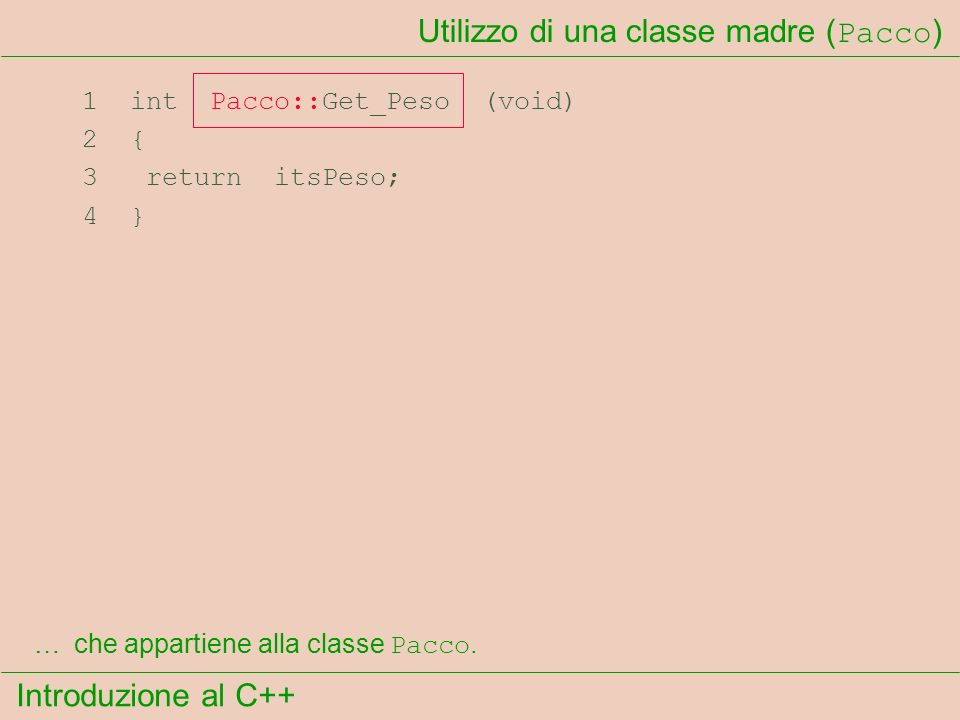 Introduzione al C++ Utilizzo di una classe madre ( Pacco ) 1 int Pacco::Get_Peso (void) 2 { 3 return itsPeso; 4 } …che appartiene alla classe Pacco.