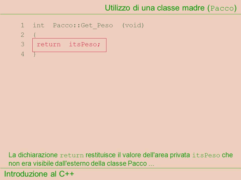 Introduzione al C++ Utilizzo di una classe madre ( Pacco ) 1 int Pacco::Get_Peso (void) 2 { 3 return itsPeso; 4 } La dichiarazione return restituisce il valore dell area privata itsPeso che non era visibile dall esterno della classe Pacco...