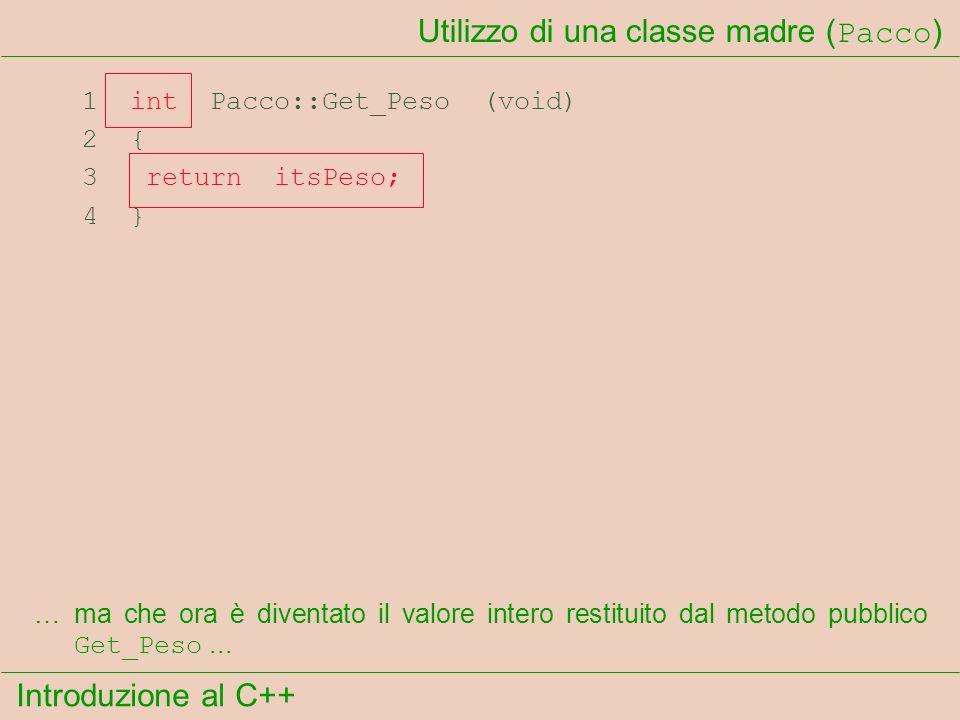 Introduzione al C++ Utilizzo di una classe madre ( Pacco ) 1 int Pacco::Get_Peso (void) 2 { 3 return itsPeso; 4 } …ma che ora è diventato il valore intero restituito dal metodo pubblico Get_Peso...
