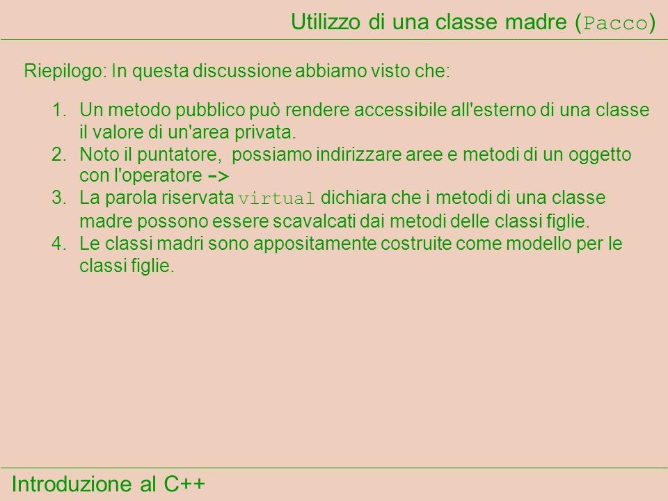 Introduzione al C++ Utilizzo di una classe madre ( Pacco ) Riepilogo: In questa discussione abbiamo visto che: 1.Un metodo pubblico può rendere accessibile all esterno di una classe il valore di un area privata.