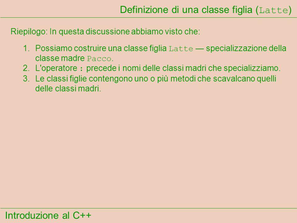 Introduzione al C++ Definizione di una classe figlia ( Latte ) Riepilogo: In questa discussione abbiamo visto che: 1.Possiamo costruire una classe figlia Latte specializzazione della classe madre Pacco.