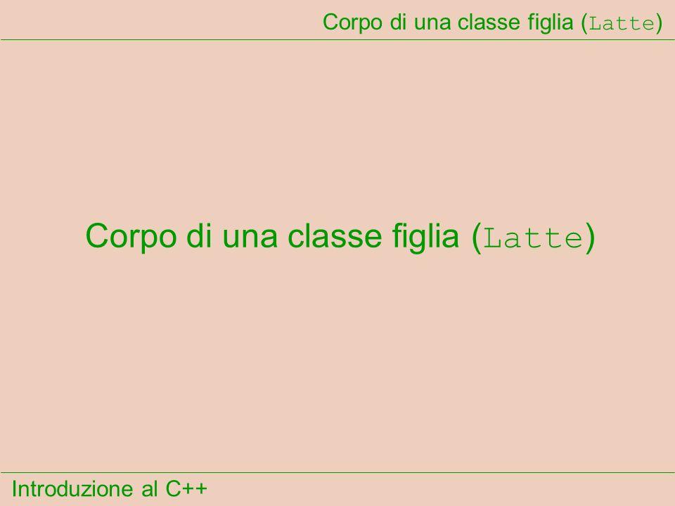 Introduzione al C++ Corpo di una classe figlia ( Latte )