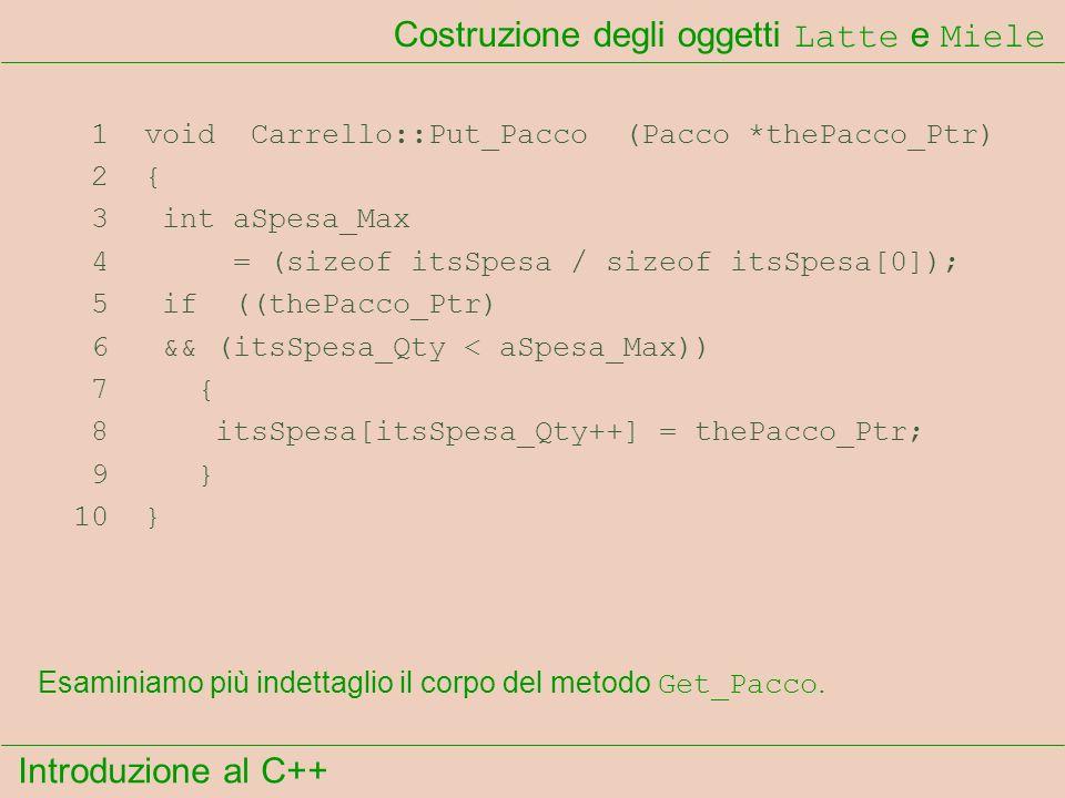 Introduzione al C++ Costruzione degli oggetti Latte e Miele 1 void Carrello::Put_Pacco (Pacco *thePacco_Ptr) 2 { 3 int aSpesa_Max 4 = (sizeof itsSpesa / sizeof itsSpesa[0]); 5 if ((thePacco_Ptr) 6 && (itsSpesa_Qty < aSpesa_Max)) 7 { 8 itsSpesa[itsSpesa_Qty++] = thePacco_Ptr; 9 } 10 } Esaminiamo più indettaglio il corpo del metodo Get_Pacco.