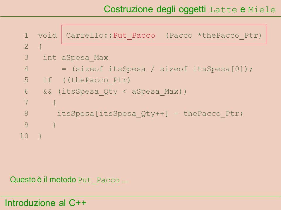 Introduzione al C++ Costruzione degli oggetti Latte e Miele 1 void Carrello::Put_Pacco (Pacco *thePacco_Ptr) 2 { 3 int aSpesa_Max 4 = (sizeof itsSpesa / sizeof itsSpesa[0]); 5 if ((thePacco_Ptr) 6 && (itsSpesa_Qty < aSpesa_Max)) 7 { 8 itsSpesa[itsSpesa_Qty++] = thePacco_Ptr; 9 } 10 } Questo è il metodo Put_Pacco...