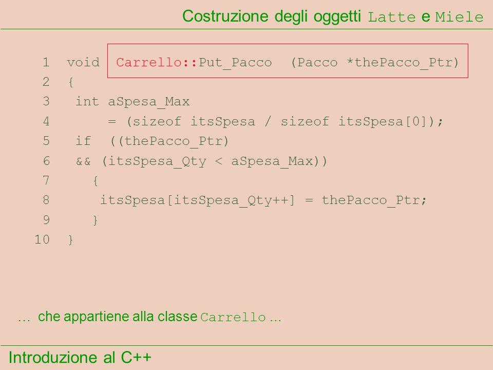Introduzione al C++ Costruzione degli oggetti Latte e Miele 1 void Carrello::Put_Pacco (Pacco *thePacco_Ptr) 2 { 3 int aSpesa_Max 4 = (sizeof itsSpesa / sizeof itsSpesa[0]); 5 if ((thePacco_Ptr) 6 && (itsSpesa_Qty < aSpesa_Max)) 7 { 8 itsSpesa[itsSpesa_Qty++] = thePacco_Ptr; 9 } 10 } …che appartiene alla classe Carrello...