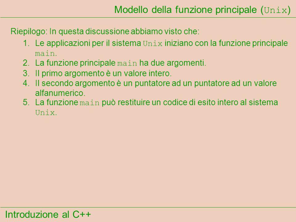 Introduzione al C++ Modello della funzione principale ( Unix ) Riepilogo: In questa discussione abbiamo visto che: 1.Le applicazioni per il sistema Unix iniziano con la funzione principale main.