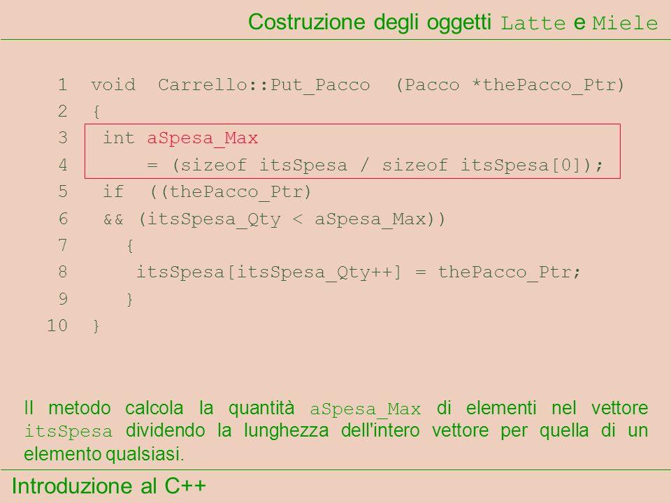 Introduzione al C++ Costruzione degli oggetti Latte e Miele 1 void Carrello::Put_Pacco (Pacco *thePacco_Ptr) 2 { 3 int aSpesa_Max 4 = (sizeof itsSpesa / sizeof itsSpesa[0]); 5 if ((thePacco_Ptr) 6 && (itsSpesa_Qty < aSpesa_Max)) 7 { 8 itsSpesa[itsSpesa_Qty++] = thePacco_Ptr; 9 } 10 } Il metodo calcola la quantità aSpesa_Max di elementi nel vettore itsSpesa dividendo la lunghezza dell intero vettore per quella di un elemento qualsiasi.