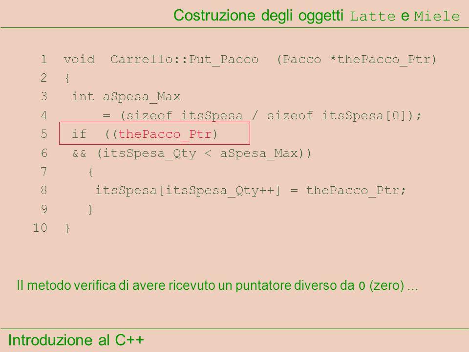 Introduzione al C++ Costruzione degli oggetti Latte e Miele 1 void Carrello::Put_Pacco (Pacco *thePacco_Ptr) 2 { 3 int aSpesa_Max 4 = (sizeof itsSpesa / sizeof itsSpesa[0]); 5 if ((thePacco_Ptr) 6 && (itsSpesa_Qty < aSpesa_Max)) 7 { 8 itsSpesa[itsSpesa_Qty++] = thePacco_Ptr; 9 } 10 } Il metodo verifica di avere ricevuto un puntatore diverso da 0 (zero)...