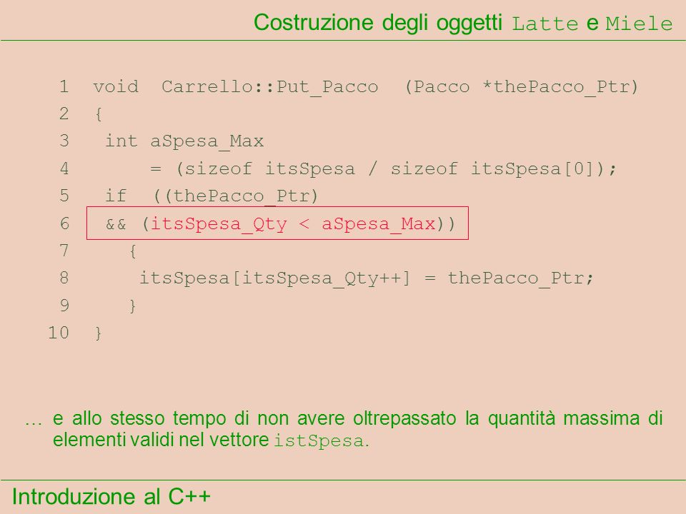 Introduzione al C++ Costruzione degli oggetti Latte e Miele 1 void Carrello::Put_Pacco (Pacco *thePacco_Ptr) 2 { 3 int aSpesa_Max 4 = (sizeof itsSpesa / sizeof itsSpesa[0]); 5 if ((thePacco_Ptr) 6 && (itsSpesa_Qty < aSpesa_Max)) 7 { 8 itsSpesa[itsSpesa_Qty++] = thePacco_Ptr; 9 } 10 } …e allo stesso tempo di non avere oltrepassato la quantità massima di elementi validi nel vettore istSpesa.