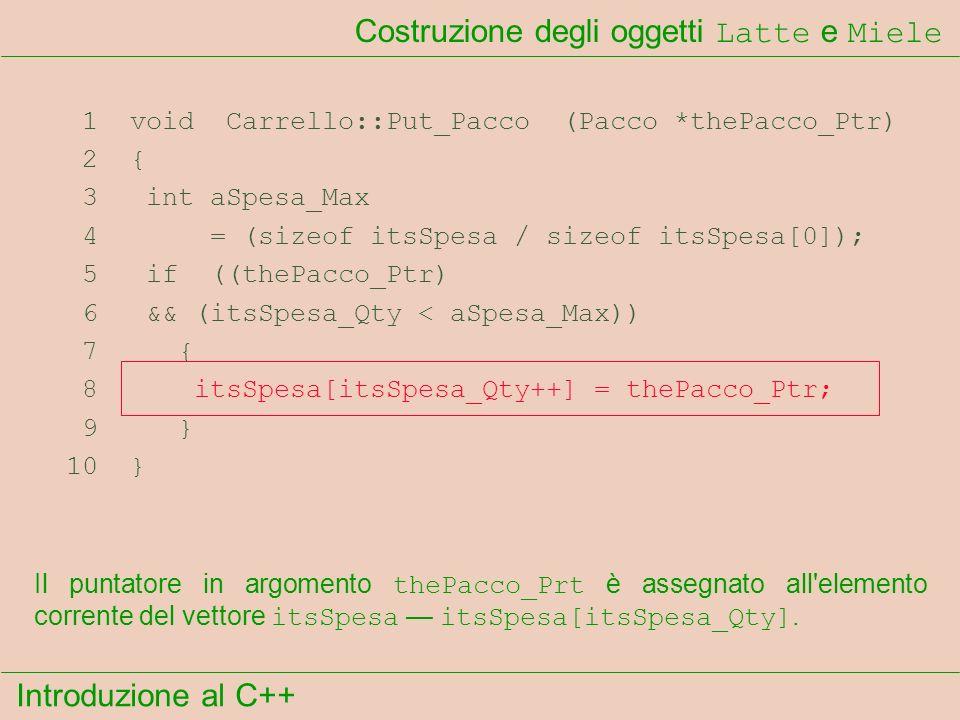 Introduzione al C++ Costruzione degli oggetti Latte e Miele 1 void Carrello::Put_Pacco (Pacco *thePacco_Ptr) 2 { 3 int aSpesa_Max 4 = (sizeof itsSpesa / sizeof itsSpesa[0]); 5 if ((thePacco_Ptr) 6 && (itsSpesa_Qty < aSpesa_Max)) 7 { 8 itsSpesa[itsSpesa_Qty++] = thePacco_Ptr; 9 } 10 } Il puntatore in argomento thePacco_Prt è assegnato all elemento corrente del vettore itsSpesa itsSpesa[itsSpesa_Qty].