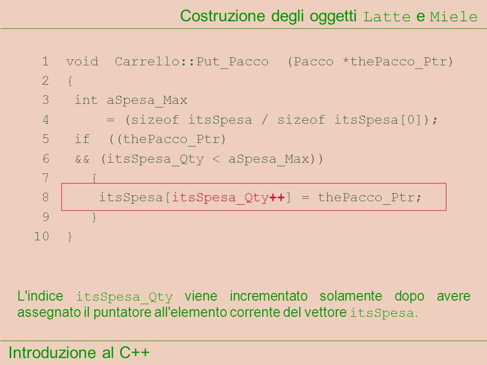 Introduzione al C++ Costruzione degli oggetti Latte e Miele 1 void Carrello::Put_Pacco (Pacco *thePacco_Ptr) 2 { 3 int aSpesa_Max 4 = (sizeof itsSpesa / sizeof itsSpesa[0]); 5 if ((thePacco_Ptr) 6 && (itsSpesa_Qty < aSpesa_Max)) 7 { 8 itsSpesa[itsSpesa_Qty++] = thePacco_Ptr; 9 } 10 } L indice itsSpesa_Qty viene incrementato solamente dopo avere assegnato il puntatore all elemento corrente del vettore itsSpesa.