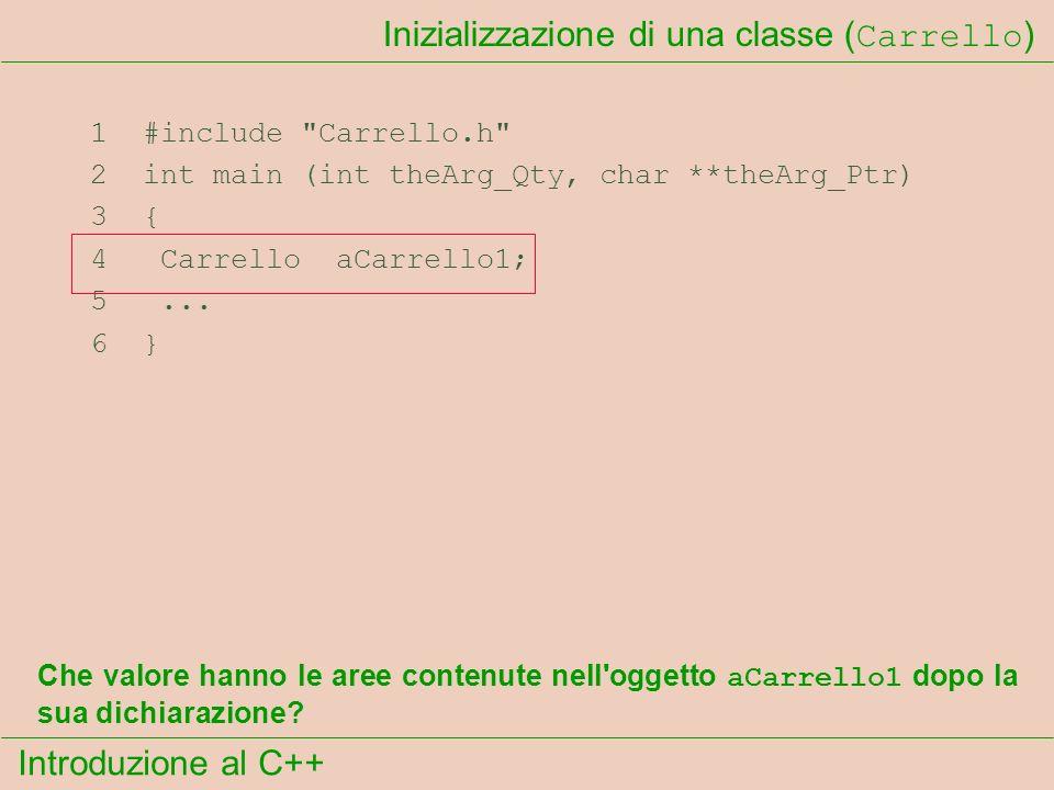 Introduzione al C++ Inizializzazione di una classe ( Carrello ) 1 #include Carrello.h 2 int main (int theArg_Qty, char **theArg_Ptr) 3 { 4 Carrello aCarrello1; 5...