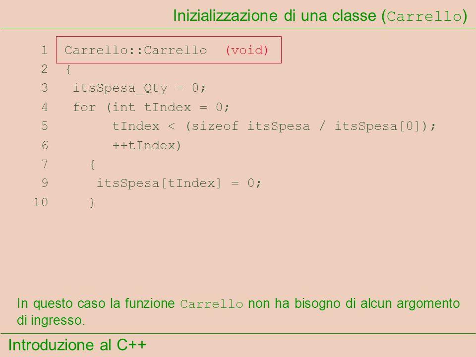 Introduzione al C++ Inizializzazione di una classe ( Carrello ) 1 Carrello::Carrello (void) 2 { 3 itsSpesa_Qty = 0; 4 for (int tIndex = 0; 5 tIndex < (sizeof itsSpesa / itsSpesa[0]); 6 ++tIndex) 7 { 9 itsSpesa[tIndex] = 0; 10 } In questo caso la funzione Carrello non ha bisogno di alcun argomento di ingresso.