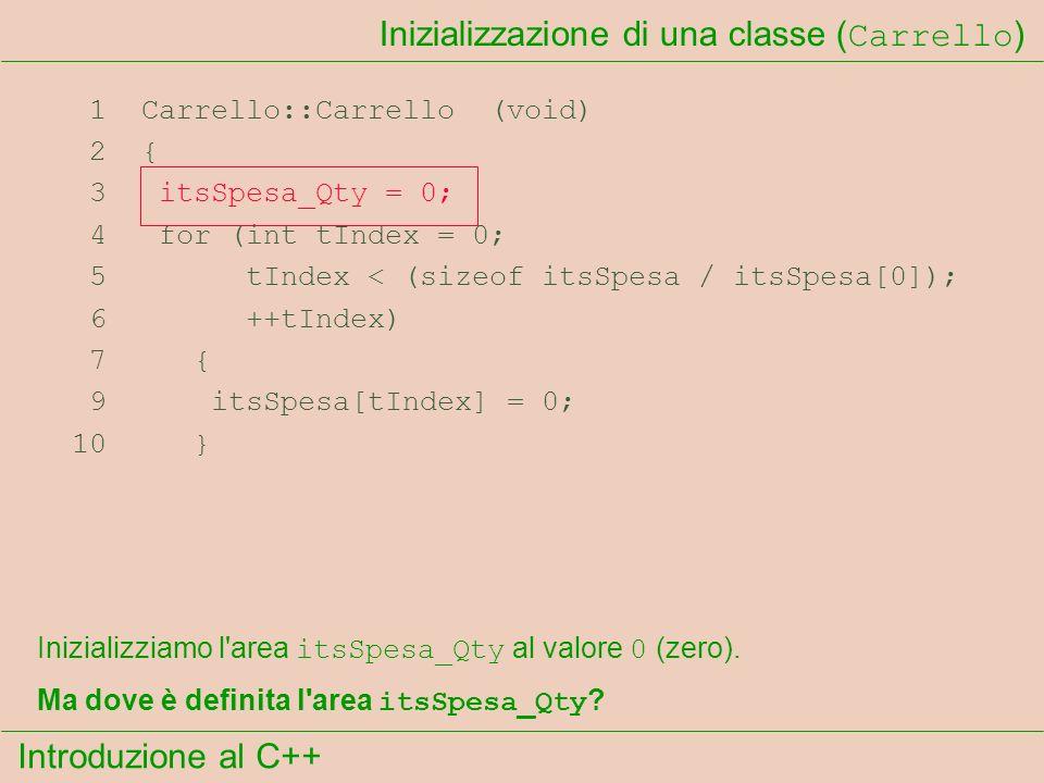 Introduzione al C++ Inizializzazione di una classe ( Carrello ) 1 Carrello::Carrello (void) 2 { 3 itsSpesa_Qty = 0; 4 for (int tIndex = 0; 5 tIndex < (sizeof itsSpesa / itsSpesa[0]); 6 ++tIndex) 7 { 9 itsSpesa[tIndex] = 0; 10 } Inizializziamo l area itsSpesa_Qty al valore 0 (zero).