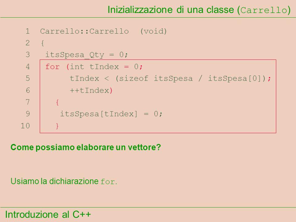 Introduzione al C++ Inizializzazione di una classe ( Carrello ) 1 Carrello::Carrello (void) 2 { 3 itsSpesa_Qty = 0; 4 for (int tIndex = 0; 5 tIndex < (sizeof itsSpesa / itsSpesa[0]); 6 ++tIndex) 7 { 9 itsSpesa[tIndex] = 0; 10 } Come possiamo elaborare un vettore.