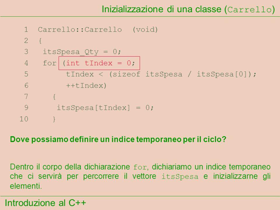 Introduzione al C++ Inizializzazione di una classe ( Carrello ) 1 Carrello::Carrello (void) 2 { 3 itsSpesa_Qty = 0; 4 for (int tIndex = 0; 5 tIndex < (sizeof itsSpesa / itsSpesa[0]); 6 ++tIndex) 7 { 9 itsSpesa[tIndex] = 0; 10 } Dove possiamo definire un indice temporaneo per il ciclo.