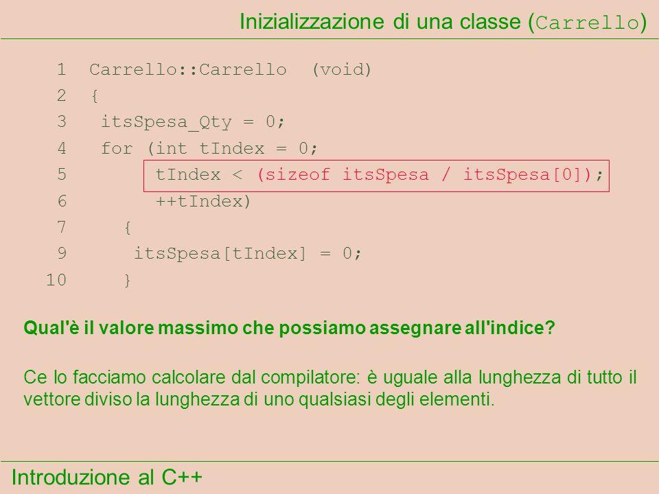 Introduzione al C++ Inizializzazione di una classe ( Carrello ) 1 Carrello::Carrello (void) 2 { 3 itsSpesa_Qty = 0; 4 for (int tIndex = 0; 5 tIndex < (sizeof itsSpesa / itsSpesa[0]); 6 ++tIndex) 7 { 9 itsSpesa[tIndex] = 0; 10 } Qual è il valore massimo che possiamo assegnare all indice.