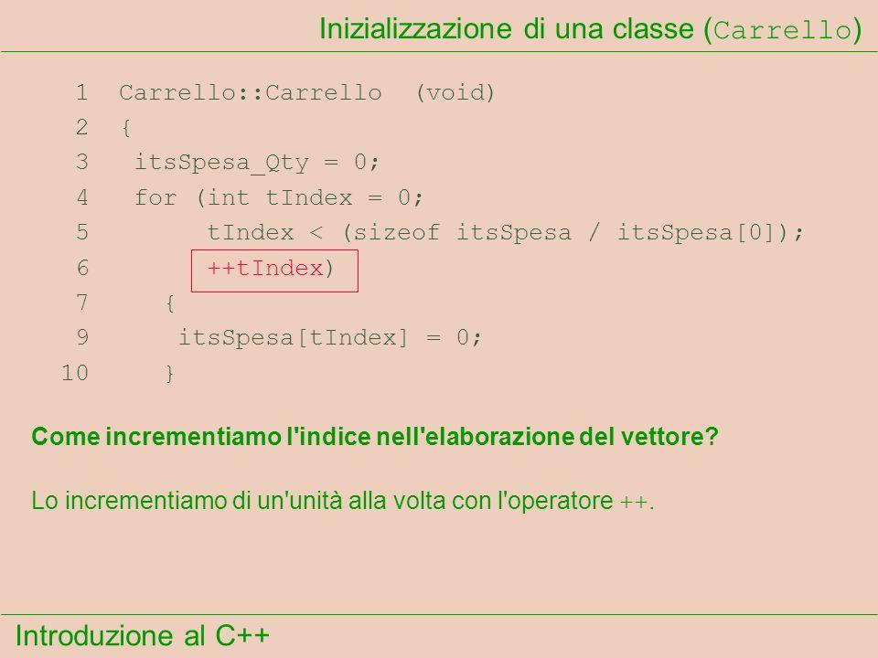 Introduzione al C++ Inizializzazione di una classe ( Carrello ) 1 Carrello::Carrello (void) 2 { 3 itsSpesa_Qty = 0; 4 for (int tIndex = 0; 5 tIndex < (sizeof itsSpesa / itsSpesa[0]); 6 ++tIndex) 7 { 9 itsSpesa[tIndex] = 0; 10 } Come incrementiamo l indice nell elaborazione del vettore.