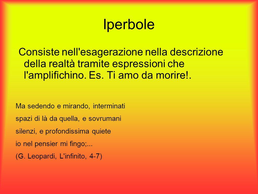 Iperbole Consiste nell'esagerazione nella descrizione della realtà tramite espressioni che l'amplifichino. Es. Ti amo da morire!. Ma sedendo e mirando