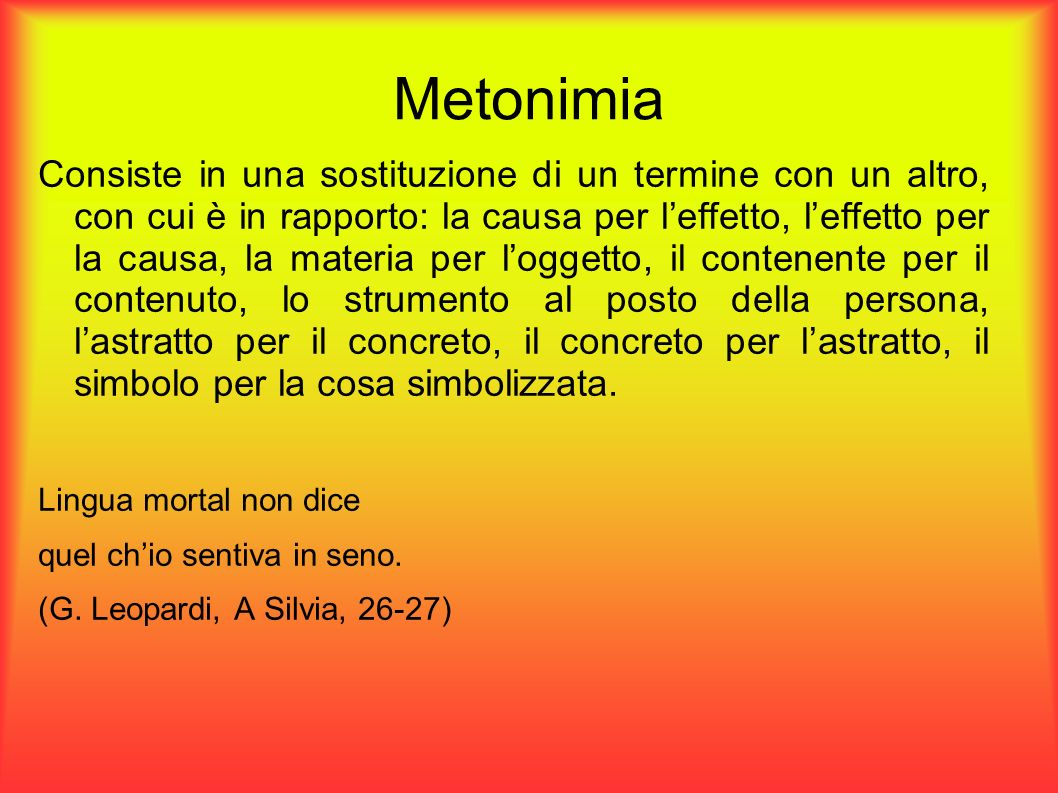 Metonimia Consiste in una sostituzione di un termine con un altro, con cui è in rapporto: la causa per leffetto, leffetto per la causa, la materia per