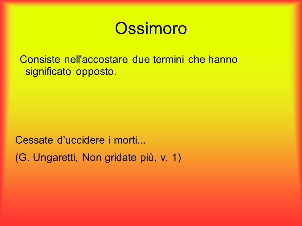 Ossimoro Consiste nell'accostare due termini che hanno significato opposto. Cessate d'uccidere i morti... (G. Ungaretti, Non gridate più, v. 1)