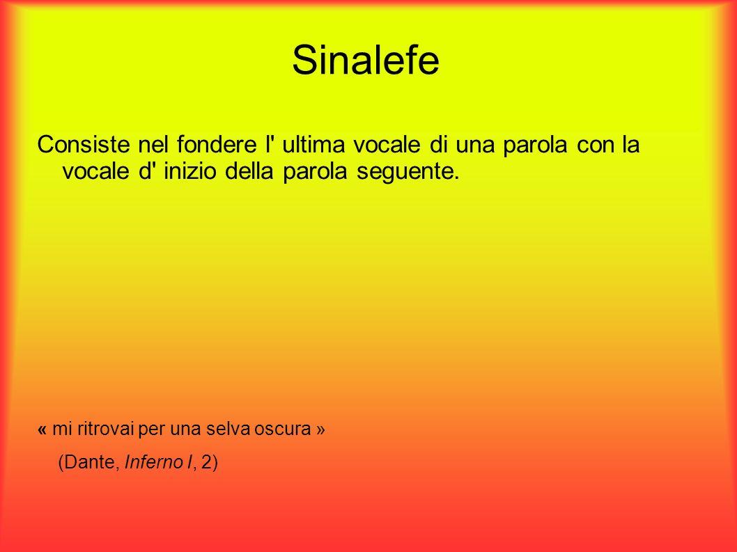Sinalefe Consiste nel fondere l' ultima vocale di una parola con la vocale d' inizio della parola seguente. « mi ritrovai per una selva oscura » (Dant