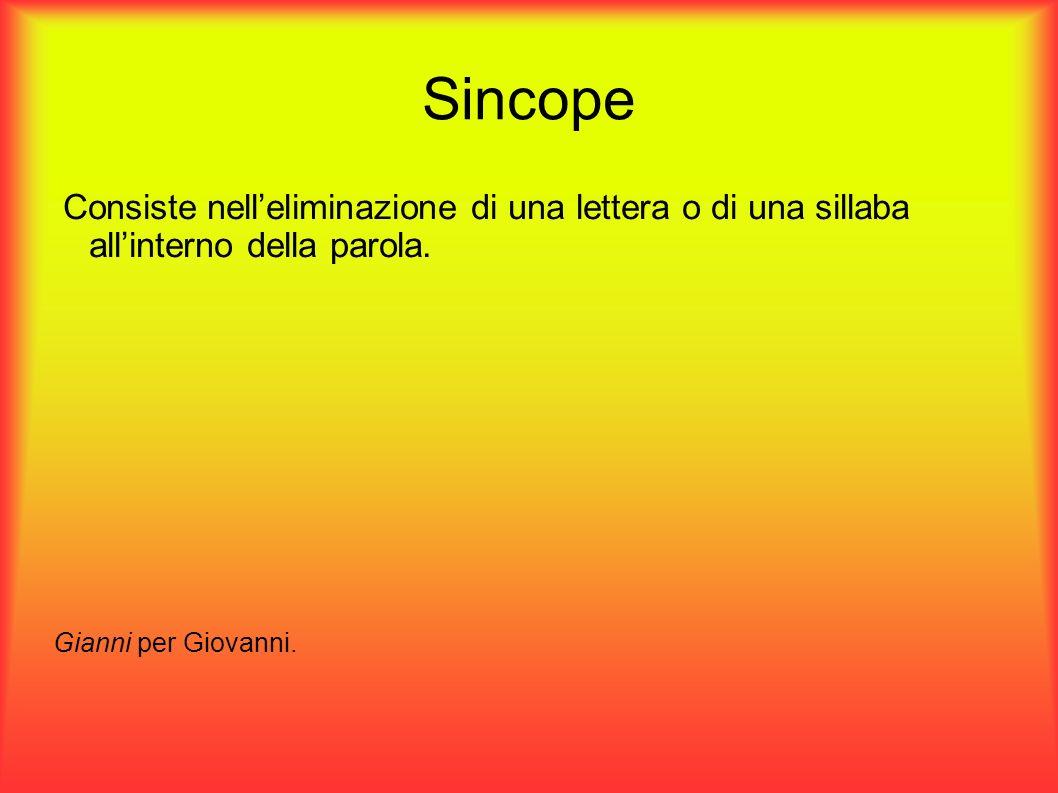 Sincope Consiste nelleliminazione di una lettera o di una sillaba allinterno della parola. Gianni per Giovanni.