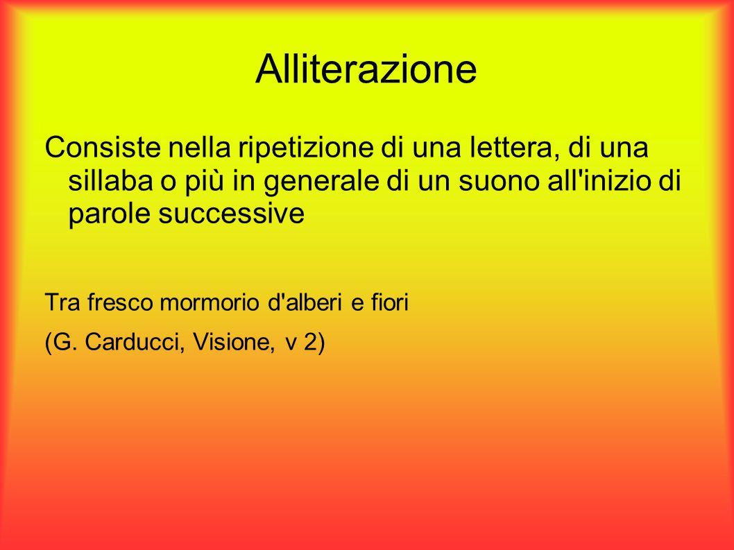 Alliterazione Consiste nella ripetizione di una lettera, di una sillaba o più in generale di un suono all'inizio di parole successive Tra fresco mormo
