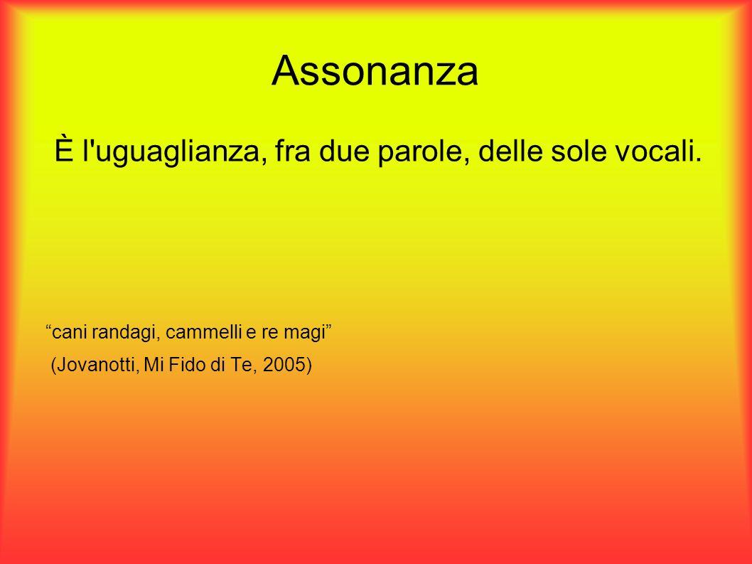 Assonanza È l'uguaglianza, fra due parole, delle sole vocali. cani randagi, cammelli e re magi (Jovanotti, Mi Fido di Te, 2005)