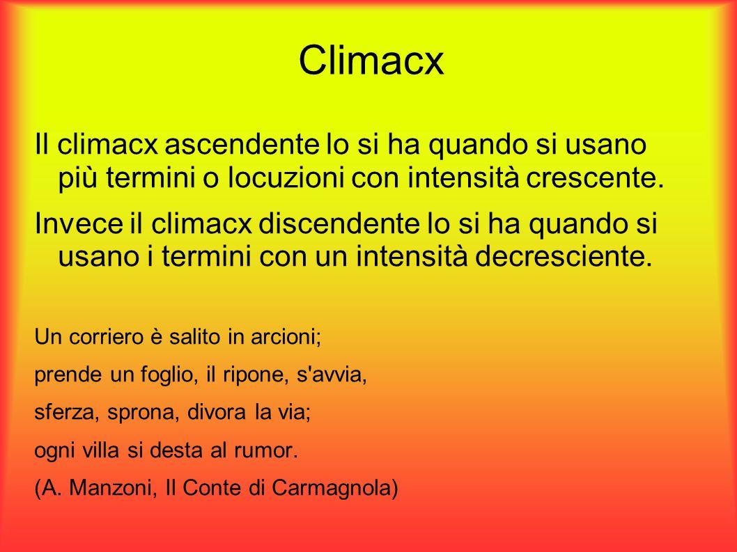Climacx Il climacx ascendente lo si ha quando si usano più termini o locuzioni con intensità crescente. Invece il climacx discendente lo si ha quando
