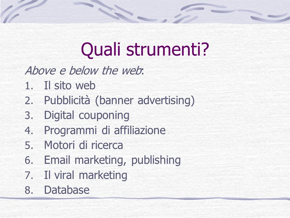 Quali strumenti? Above e below the web: 1. Il sito web 2. Pubblicità (banner advertising) 3. Digital couponing 4. Programmi di affiliazione 5. Motori