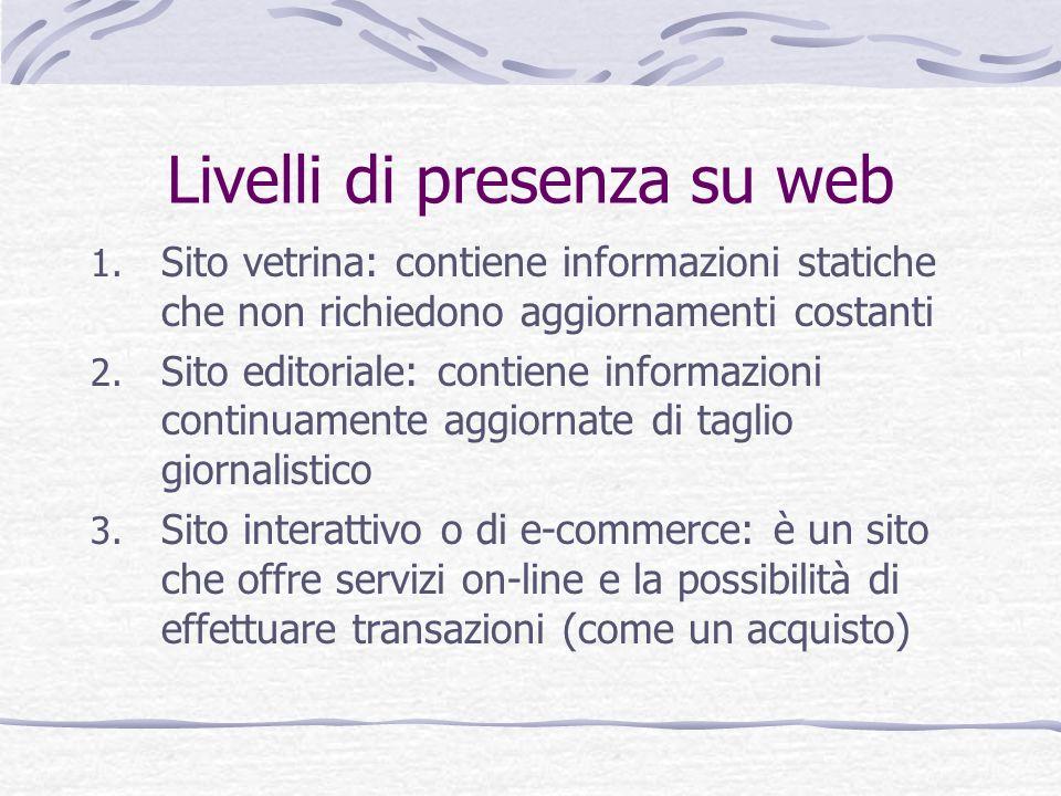 Livelli di presenza su web 1. Sito vetrina: contiene informazioni statiche che non richiedono aggiornamenti costanti 2. Sito editoriale: contiene info